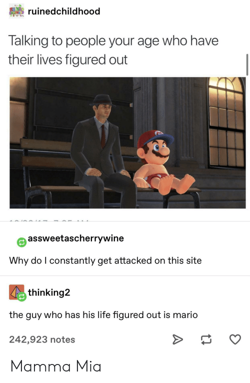Life, Tumblr, and Mario: RUINE  CATLOHOO  ruinedchildhood  Talking to people your age who have  their lives figured out  assweetascherrywine  Why do I constantly get attacked on this site  thinking2  the guy who has his life figured out is mario  242,923 notes Mamma Mia