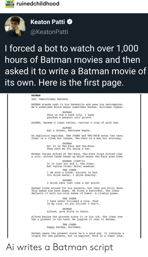 Bad, Batman, and Joker: ruinod  Childhood  ruinedchildhood  Keaton Patti  @KeatonPatti  I forced a bot to watch over 1,000  hours of Batman movies and then  asked it to write a Batman movie of  its own. Here is the first page.  BATMAN  INT. TRADITIONAL BATCAVE  nd uses his batcomputer  He's sometimes Bruce Wayne sometimes Batman. Alltimes orphan  BATMAN stands next to his batmobile  BATMAN  This is now a safe city. I have  punched a penguin into prison  tray of goth ham  ALFRED, Batman's loyal batler, carries a  ALFRED  Eat a dinner, Mattress Wayne.  An explosion explodes. THE JOKER and TWO-FACE enter the cave.  Joker is a clown but insane. Two-Face is a man but attorney  BATMAN  No! It is Two-Face and One-Face  They hate me for being a bat.  Batman throws Alfred at Two-Face. Two-Face flips Alfred like  a coin. Alfred lands heads up which means Two-Face goes home.  BATMAN (CONT'D)  It is just you and I, the Joker  Bat versus clown. Moral enemies.  THE JOKER  I am such a freak. Society is bad.  You drink water, I drink anarchy  BATMAN  I drink bats just like a bat would!  Batman looks around for his parents, but they are still dead.  This makes him have anger. He fires a batrocket. The Joker  deflects it with his sick sense of humor. A clownly power  THE JOKER  I have never followed a rule. That  is my rule. Do you follow? I don't  BATMAN  Alfred, give birth to Robin  Alfred begins the process since it is his job. The Joker now  has a present in his hand. He juggles it over to Batman  THE JOKER  Happy batday, Birthman  Batman opens the present since he's a good guy. It contains a  coupon for new parents, but is expired. This is a Joker joke Ai writes a Batman script