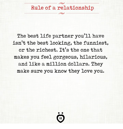 Life, Love, and Best: Rule of a relationship  The best life partner you'll have  isn't the best looking, the funniest,  or the richest. It's the one that  makes you feel gorgeous, hilarious,  make sure you know they love you.  AR
