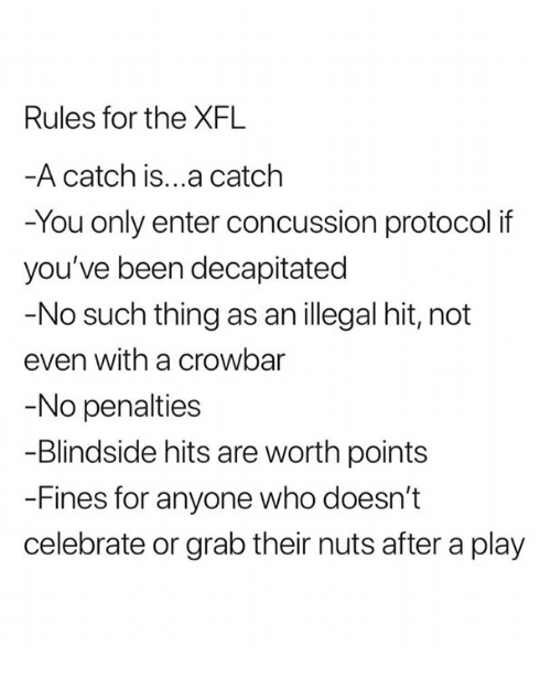crowbar: Rules for the XFL  A catch is...a catclh  -You only enter concussion protocol if  you've been decapitated  -No such thing as an illegal hit, not  even with a crowbar  No penalties  -Blindside hits are worth points  -Fines for anyone who doesn't  celebrate or grab their nuts after a play