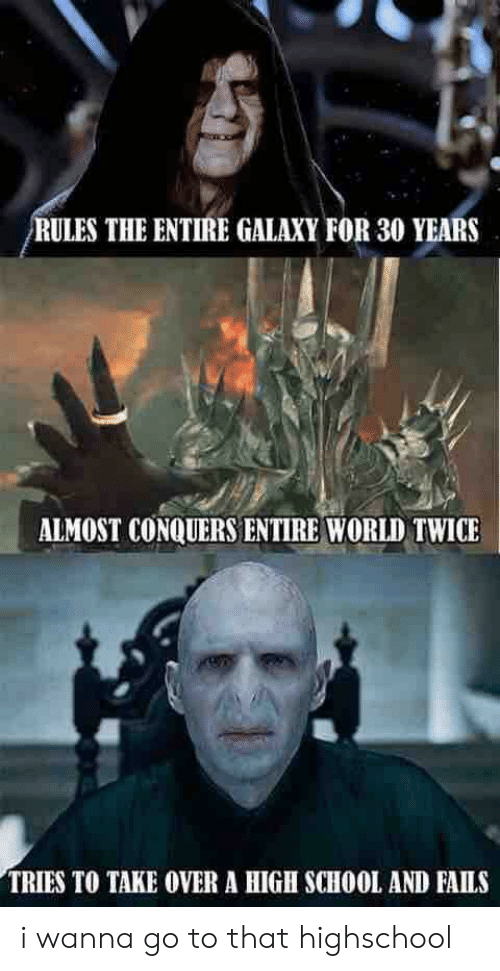 Reddit, School, and World: RULES THE ENTIRE GALAXY FOR 30 YEARS  ALMOST CONQUERS ENTIRE WORLD TWICE  TRIES TO TAKE OVER A HIGH SCHOOL AND FAILS i wanna go to that highschool
