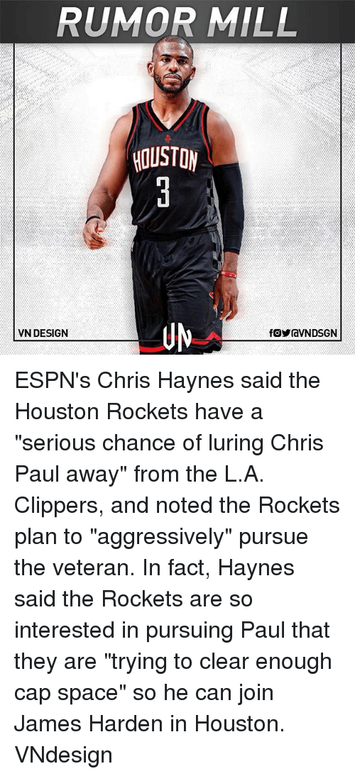 """Houston Rockets: RUMOR MILL  HOUSTON  UN  VN DESIGN ESPN's Chris Haynes said the Houston Rockets have a """"serious chance of luring Chris Paul away"""" from the L.A. Clippers, and noted the Rockets plan to """"aggressively"""" pursue the veteran. In fact, Haynes said the Rockets are so interested in pursuing Paul that they are """"trying to clear enough cap space"""" so he can join James Harden in Houston. VNdesign"""