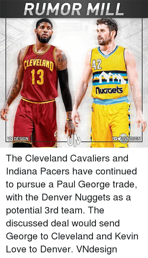 Kevin Love: RUMOR MILL  VEA  13  42  VN DESIGN  foyaVNDSGN The Cleveland Cavaliers and Indiana Pacers have continued to pursue a Paul George trade, with the Denver Nuggets as a potential 3rd team. The discussed deal would send George to Cleveland and Kevin Love to Denver. VNdesign