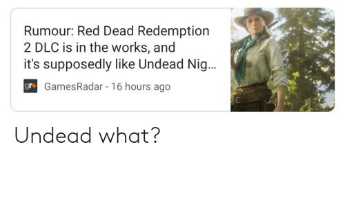Red Dead Redemption, Accidental Racism, and Red Dead: Rumour: Red Dead Redemption  2 DLC is in the works, and  it's supposedly like Undead Nig...  gr+ GamesRadar 16 hours ago Undead what?