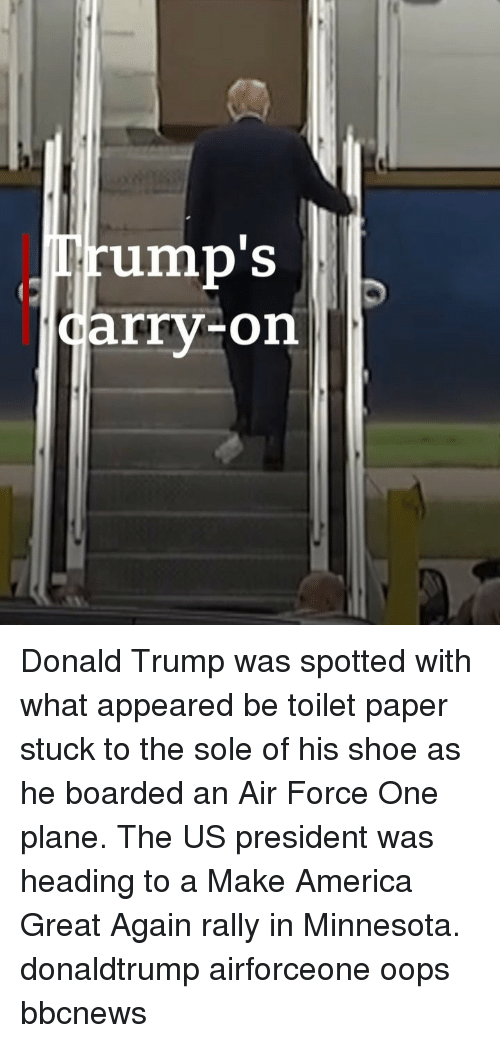 donaldtrump: rump'S  arry-on Donald Trump was spotted with what appeared be toilet paper stuck to the sole of his shoe as he boarded an Air Force One plane. The US president was heading to a Make America Great Again rally in Minnesota. donaldtrump airforceone oops bbcnews