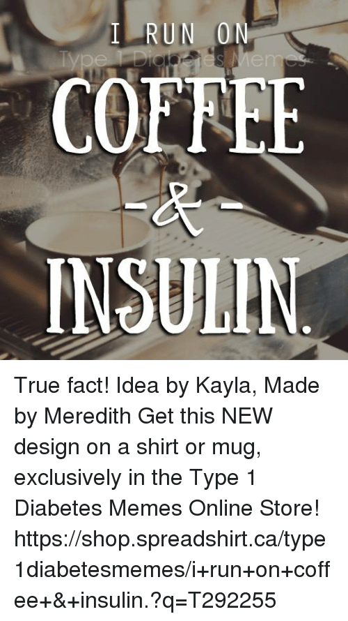 Meme Online: RUN  0  COE LEE  INSULIN True fact!  Idea by Kayla, Made by Meredith  Get this NEW design on a shirt or mug, exclusively in the Type 1 Diabetes Memes Online Store!   https://shop.spreadshirt.ca/type1diabetesmemes/i+run+on+coffee+&+insulin.?q=T292255