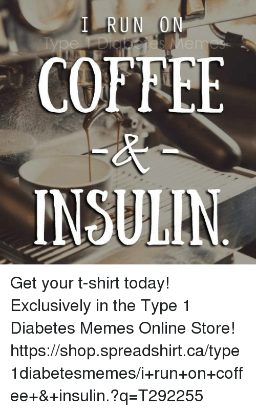 Meme Online: RUN 0  COEREE  INSULIN Get your t-shirt today!   Exclusively in the Type 1 Diabetes Memes Online Store!   https://shop.spreadshirt.ca/type1diabetesmemes/i+run+on+coffee+&+insulin.?q=T292255