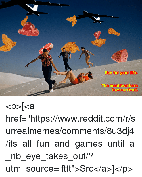 """run for your life: Run for your life.  The meat bombers  have arrived. <p>[<a href=""""https://www.reddit.com/r/surrealmemes/comments/8u3dj4/its_all_fun_and_games_until_a_rib_eye_takes_out/?utm_source=ifttt"""">Src</a>]</p>"""