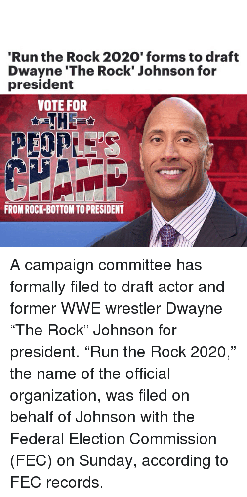 """wwe wrestlers: Run the Rock 2020' forms to draft  Dwayne 'The Rock' Johnson for  president  VOTE FOR  PEOPLE  FROM ROCK-BOTTOM TO PRESIDENT A campaign committee has formally filed to draft actor and former WWE wrestler Dwayne """"The Rock"""" Johnson for president. """"Run the Rock 2020,"""" the name of the official organization, was filed on behalf of Johnson with the Federal Election Commission (FEC) on Sunday, according to FEC records."""