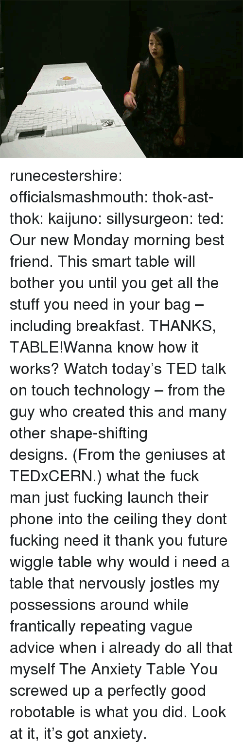 Advice, Best Friend, and Fucking: runecestershire: officialsmashmouth:  thok-ast-thok:  kaijuno:  sillysurgeon:  ted:  Our new Monday morning best friend. This smart table will bother you until you get all the stuff you need in your bag – including breakfast. THANKS, TABLE!Wanna know how it works? Watch today's TED talk on touch technology– from the guy who created this and many othershape-shifting designs.(From the geniuses at TEDxCERN.)  what the fuck man  just fucking launch their phone into the ceiling they dont fucking need it thank you future wiggle table   why would i need a table that nervously jostles my possessions around while frantically repeating vague advice when i already do all that myself  The Anxiety Table  You screwed up a perfectly good robotable is what you did. Look at it, it's got anxiety.
