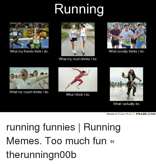 Do Memes: Running  What my friends think I do.  What society thinks I do.  What my mom thinks I do.  What my coach thinks I do.  What I think I do.  What I actually do.  MEMES & FUNNY PICS  FRABZ COM running funnies | Running Memes. Too much fun « therunningn00b