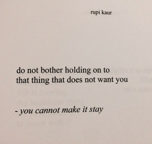 Make, Thing, and You: rupi kaur  do not bother holding on to  that thing that does not want you  -you cannot make it stay