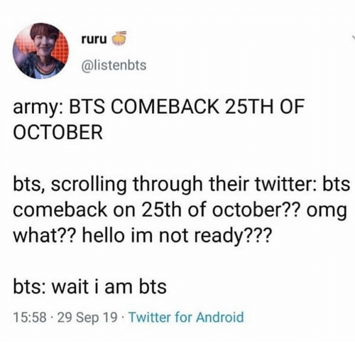 BTS: ruru  @listenbts  army: BTS COMEBACK 25TH OF  ОСТОВER  bts, scrolling through their twitter: bts  comeback on 25th of october?? omg  what?? hello im not ready???  bts: wait i am bts  15:58 29 Sep 19 Twitter for Android