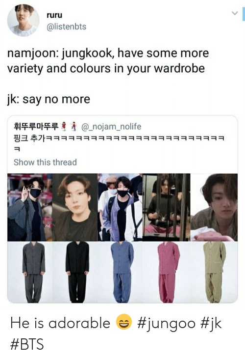 Namjoon: ruru  @listenbts  namjoon: jungkook, have some more  variety and colours in your wardrobe  jk: say no more  휘뚜루마뚜루  @_nojam_nolife  핑크 추가ㅋㅋㅋㅋㅋㅋㅋㅋㅋㅋㅋㅋㅋㅋㅋㅋㅋㅋㅋㅋㅋㅋㅋㅋ  Show this thread He is adorable 😄 #jungoo #jk #BTS