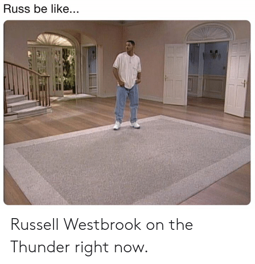 westbrook: Russ be like... Russell Westbrook on the Thunder right now.