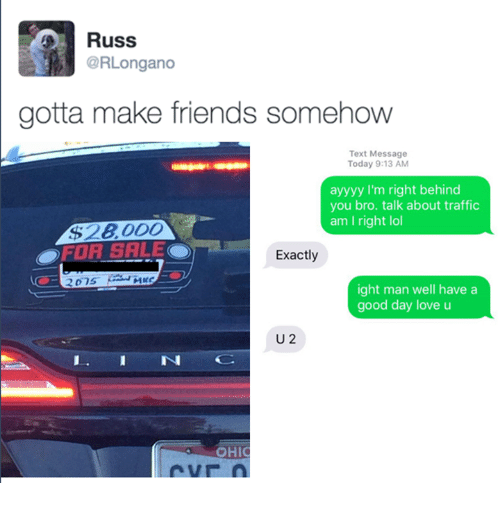Ayyyy: Russ  @RLongano  gotta make friends somehow  Text Message  Today 9:13 AM  ayyyy I'm right behind  you bro. talk about traffic  am I right lol  $2800O  OFOR SALE  Exactly  ight man well havea  good day love u  U 2  IN  OHIC