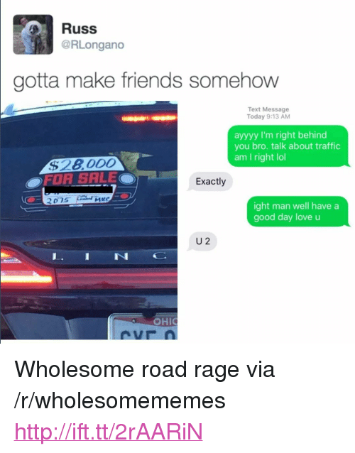 """Ayyyy: Russ  RLongano  gotta make friends somehow  Text Message  Today 9:13 AM  ayyyy I'm right behind  you bro. talk about traffic  am I right lol  $28000  OFOR SALE  Exactly  2  ight man well havea  good day love u  U 2  IN <p>Wholesome road rage via /r/wholesomememes <a href=""""http://ift.tt/2rAARiN"""">http://ift.tt/2rAARiN</a></p>"""