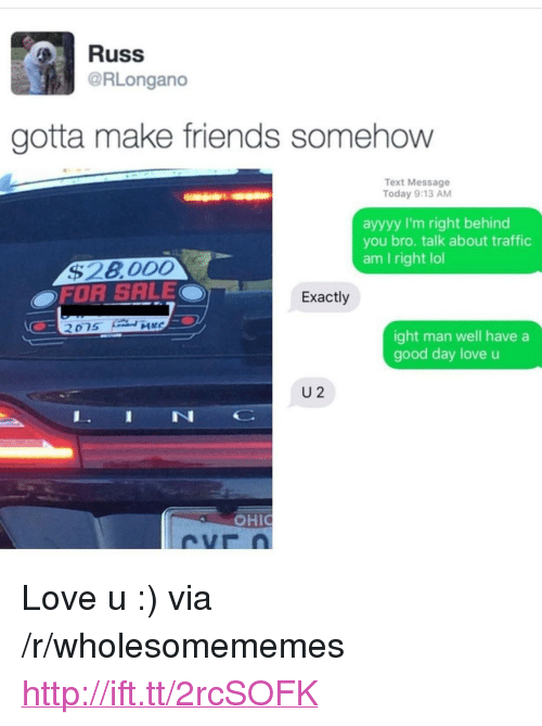 """Ayyyy: Russ  @RLongano  gotta make friends somehow  Text Message  Today 9:13 AM  ayyyy I'm right behind  you bro. talk about traffic  am I right lol  OFOR SALEO  Exactly  ight man well have a  good day love u  U 2  IN  OHI <p>Love u :) via /r/wholesomememes <a href=""""http://ift.tt/2rcSOFK"""">http://ift.tt/2rcSOFK</a></p>"""