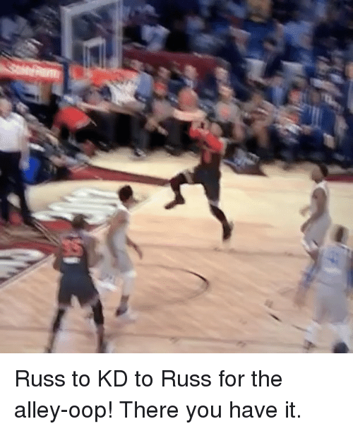 alley oop: Russ to KD to Russ for the alley-oop! There you have it.
