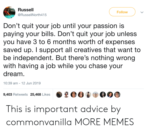 Advice, Dank, and Memes: Russell  Follow  @RussellNorth415  Don't quit your job until your passion is  paying your bills. Don't quit your job unless  you have 3 to 6 months worth of expenses  saved up. I support all creatives that want to  be independent. But there's nothing wrong  with having a job while you chase your  dream  |  10:39 am -  12 Jun 2019  9,403 Retweets 25,468 Likes This is important advice by commonvanilla MORE MEMES