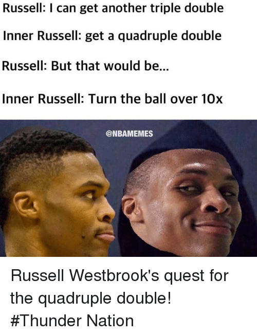 quadruple: Russell: I can get another triple double  Inner Russell: get a quadruple double  Russell: But that would be...  Inner Russell: Turn the ball over 10x  @NBAMEMES Russell Westbrook's quest for the quadruple double! #Thunder Nation