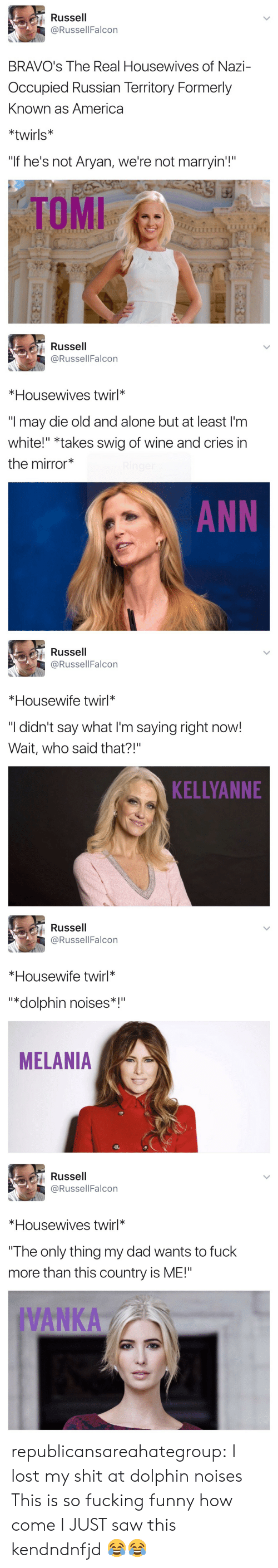 """Being Alone, America, and Dad: Russell  @RussellFalcon  BRAVO's The Real Housewives of Nazi-  Occupied Russian Territory Formerly  Known as America  *twirls*  """"If he's not Aryan, we're not marryin'!""""  TOMI   Russell  @RussellFalcon  *Housewives twirl*  """"I may die old and alone but at least I'm  white!"""" *takes swig of wine and cries in  the mirror  ANN   Russell  @RussellFalcon  *Housewife twirl*  """"I didn't say what I'm saying right now!  Wait, who said that?!""""  KELLYANNE   Russell  @RussellFalcon  *Housewife twirl*  """"*dolphin noises*  MELANIA   Russell  @RussellFalcon  *Housewives twirl*  The only thing my dad wants to fuck  more than this country is ME!""""  IVANKA republicansareahategroup:  I lost my shit at dolphin noises  This is so fucking funny how come I JUST saw this kendndnfjd 😂😂"""