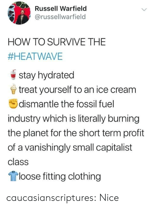 profit: Russell Warfield  @russellwarfield  HOW TO SURVIVE THE  #HEATWAVE  stay hydrated  treat yourself to an ice cream  dismantle the fossil fuel  industry which is literally burning  the planet for the short term profit  of a vanishingly small capitalist  class  loose fitting clothing caucasianscriptures: Nice