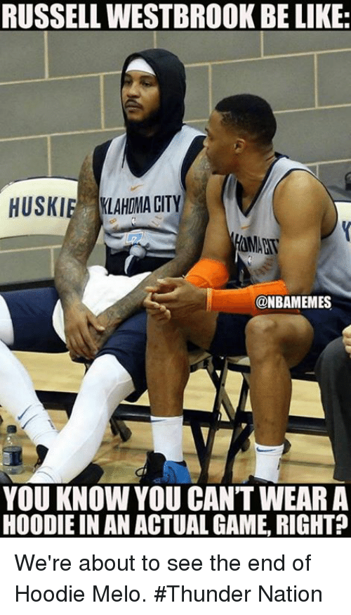 Hoodie Melo: RUSSELL WESTBROOK BE LIKE:  HUSKIE LAHOMA CITY  7  @NBAMEMES  YOU KNOW YOU CAN'T WEARA  HOODIE IN AN ACTUAL GAME, RIGHT? We're about to see the end of Hoodie Melo. #Thunder Nation