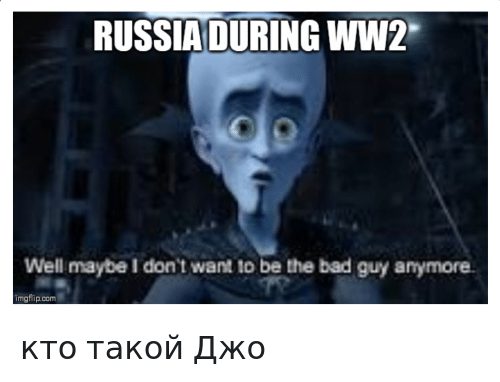 Bad, Reddit, and Russia: RUSSIA DURING WW2  Well maybe I don't want to be the bad guy anymore  imgflip.com кто такой Джо