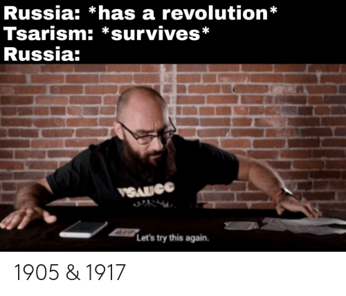 Russia: Russia: *has a revolution*  Tsarism: *survives*  Russia:  VSAUCG  Let's try this again. 1905 & 1917