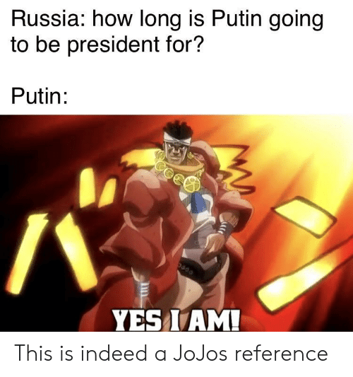 How Long: Russia: how long is Putin going  to be president for?  Putin:  YES I AM! This is indeed a JoJos reference