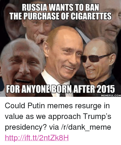 "Dank, Meme, and Memes: RUSSIA WANTS TO BAN  THE PURCHASE OF CIGARETTES  FOR ANYONEBORN AFTER 2015  MEMEFUL.COM <p>Could Putin memes resurge in value as we approach Trump's presidency? via /r/dank_meme <a href=""http://ift.tt/2ntZk8H"">http://ift.tt/2ntZk8H</a></p>"