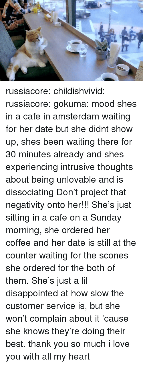 Disappointed, Love, and Mood: russiacore: childishvivid:   russiacore:  gokuma: mood  shes in a cafe in amsterdam waiting for her date but she didnt show up, shes been waiting there for 30 minutes already and shes experiencing intrusive thoughts about being unlovable and is dissociating  Don't project that negativity onto her!!! She's just sitting in a cafe on a Sunday morning, she ordered her coffee and her date is still at the counter waiting for the scones she ordered for the both of them. She's just a lil disappointed at how slow the customer service is, but she won't complain about it 'cause she knows they're doing their best.   thank you so much i love you with all my heart