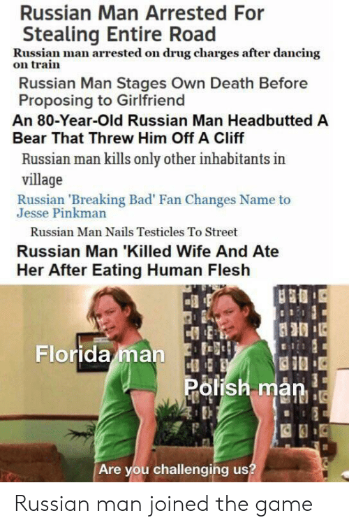 proposing: Russian Man Arrested For  Stealing Entire Road  Russian man arrested on drug charges after dancing  on train  Russian Man Stages Own Death Before  Proposing to Girlfriend  An 80-Year-Old Russian Man Headbutted A  Bear That Threw Him Off A Cliff  Russian man kills only other inhabitants in  village  Russian 'Breaking Bad' Fan Changes Name to  Jesse Pinkman  Russian Man Nails Testicles To Street  Russian Man 'Killed Wife And Ate  Her After Eating Human Flesh  Florida man  Polish man  Are you challenging us? Russian man joined the game