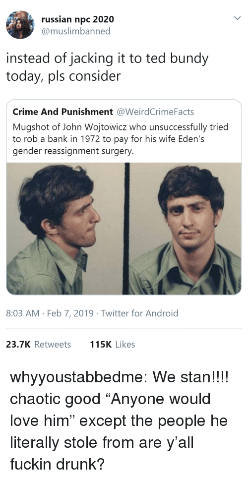 """jacking: russian npc 2020  @muslimbanned  instead of jacking it to ted bundy  today, pls consider  Crime And Punishment @WeirdCrimeFacts  Mugshot of John Wojtowicz who unsuccessfully tried  to rob a bank in 1972 to pay for his wife Eden's  gender reassignment surgery  8:03 AM Feb 7, 2019 Twitter for Android  23.7K Retweets  115K Likes whyyoustabbedme:   We stan!!!!   chaotic good    """"Anyone would love him"""" except the people he literally stole from are y'all fuckin drunk?"""