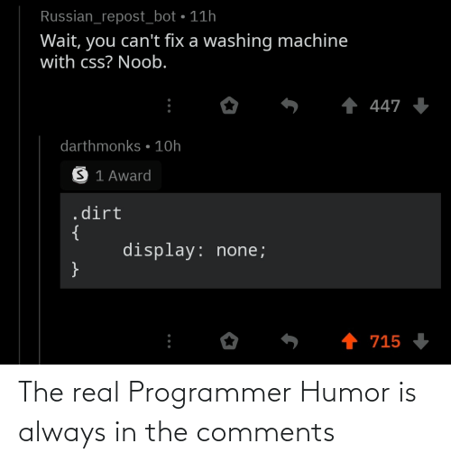 The Real, Russian, and Programmer Humor: Russian_repost_bot • 11h  Wait, you can't fix a washing machine  with css? Noob.  1 447 +  darthmonks • 10h  S 1 Award  .dirt  {  display: none;  }  1 715 The real Programmer Humor is always in the comments