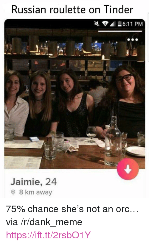 "russian roulette: Russian roulette on Tinder  Jaimie, 24  O 8 km away <p>75% chance she's not an orc&hellip; via /r/dank_meme <a href=""https://ift.tt/2rsbO1Y"">https://ift.tt/2rsbO1Y</a></p>"