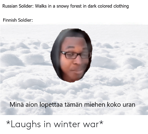Winter, Russian, and Aion: Russian Solider: Walks in a snowy forest in dark colored clothing  Finnish Soldier:  Minä aion lopettaa tämän miehen koko uran *Laughs in winter war*