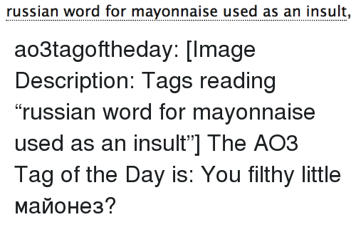 "Target, Tumblr, and Blog: russian word for mayonnaise used as an insult, ao3tagoftheday:  [Image Description: Tags reading ""russian word for mayonnaise used as an insult""]  The AO3 Tag of the Day is: You filthy little майонез?"