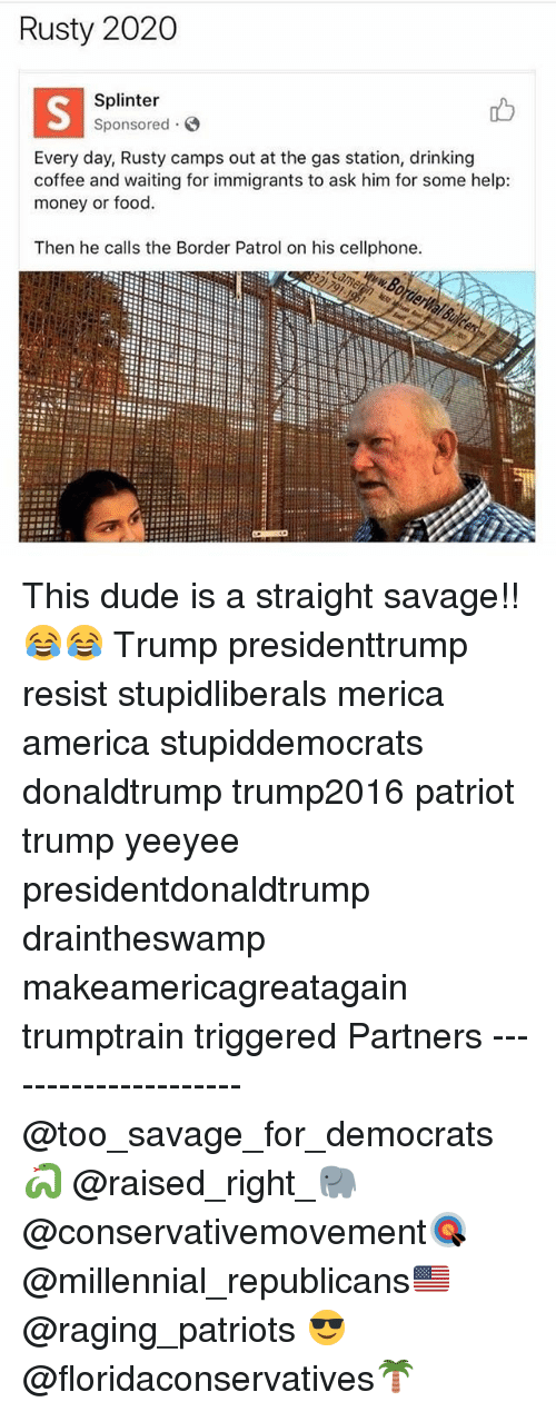 Drinking Coffee: Rusty 2020  Splinter  Sponsored  Every day, Rusty camps out at the gas station, drinking  coffee and waiting for immigrants to ask him for some help:  money or food.  Then he calls the Border Patrol on his cellphone. This dude is a straight savage!!😂😂 Trump presidenttrump resist stupidliberals merica america stupiddemocrats donaldtrump trump2016 patriot trump yeeyee presidentdonaldtrump draintheswamp makeamericagreatagain trumptrain triggered Partners --------------------- @too_savage_for_democrats🐍 @raised_right_🐘 @conservativemovement🎯 @millennial_republicans🇺🇸 @raging_patriots 😎 @floridaconservatives🌴