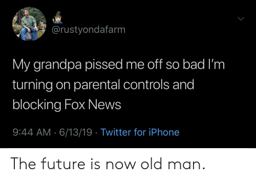 The Future Is Now: @rustyondafarm  My grandpa pissed me off so bad I'm  turning on parental controls and  blocking Fox News  9:44 AM 6/13/19 Twitter for iPhone The future is now old man.