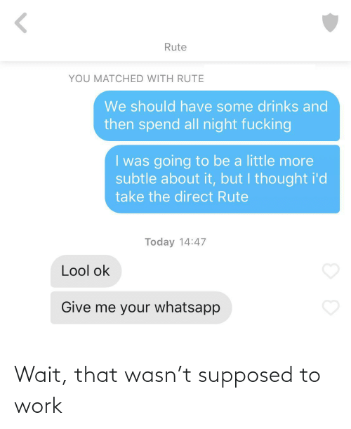 whatsapp: Rute  YOU MATCHED WITH RUTE  We should have some drinks and  then spend all night fucking  I was going to be a little more  subtle about it, but I thought i'd  take the direct Rute  Today 14:47  Lool ok  Give me your whatsapp Wait, that wasn't supposed to work