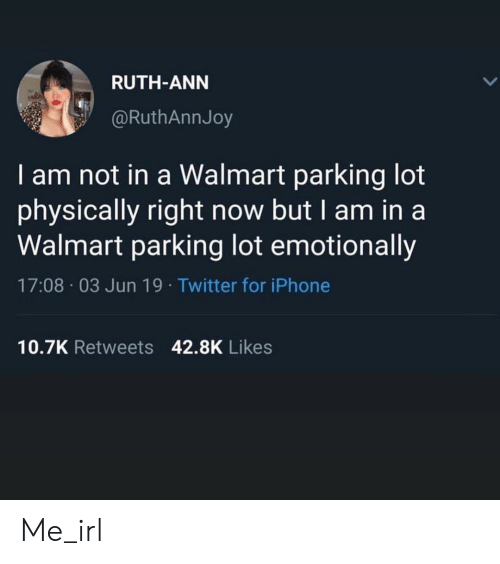 I Am In: RUTH-ANN  @RuthAnnJoy  I am not in a Walmart parking lot  physically right now but I am in a  Walmart parking lot emotionally  17:08 03 Jun 19. Twitter for iPhone  10.7K Retweets 42.8K Likes Me_irl