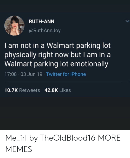 I Am In: RUTH-ANN  @RuthAnnJoy  I am not in a Walmart parking lot  physically right now but I am in a  Walmart parking lot emotionally  17:08 03 Jun 19. Twitter for iPhone  10.7K Retweets 42.8K Likes Me_irl by TheOldBlood16 MORE MEMES