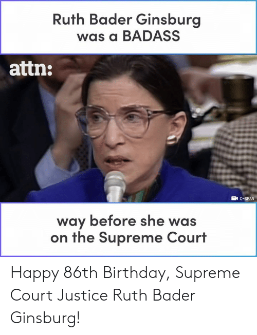 Birthday, Memes, and Supreme: Ruth Bader Ginsburg  was a BADASS  attn:  EN C-SPAN  way before she was  on the Supreme Court Happy 86th Birthday, Supreme Court Justice Ruth Bader Ginsburg!