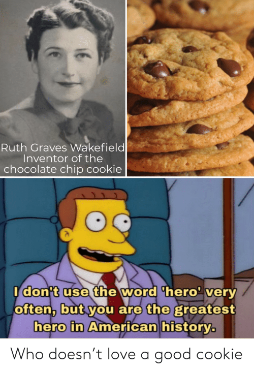Love, American, and Chocolate: Ruth Graves Wakefield  Inventor of the  chocolate chip cookie  Idon't use the word 'hero' very  often, but you are the greatest  hero in American history. Who doesn't love a good cookie