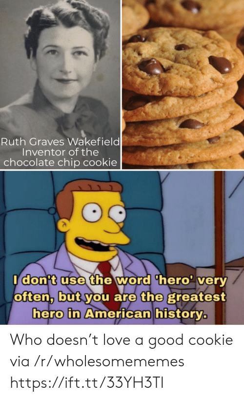 Love, American, and Chocolate: Ruth Graves Wakefield  Inventor of the  chocolate chip cookie  Idon't use the word 'hero' very  often, but you are the greatest  hero in American history. Who doesn't love a good cookie via /r/wholesomememes https://ift.tt/33YH3TI