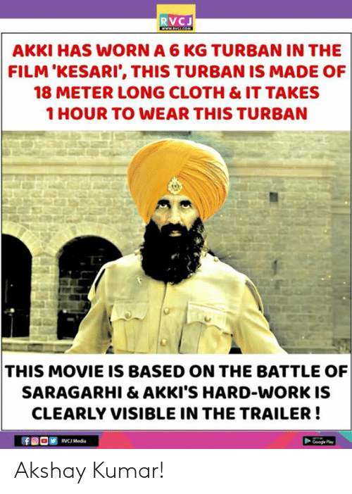Memes, Work, and Movie: RVCJ  AKKI HAS WORN A 6 KG TURBAN IN THE  FILM'KESARI', THIS TURBAN IS MADE OF  18 METER LONG CLOTH & IT TAKES  1 HOUR TO WEAR THIS TURBAN  THIS MOVIE IS BASED ON THE BATTLE OF  SARAGARHI & AKKI'S HARD-WORK IS  CLEARLY VISIBLE IN THE TRAILER!  RVCJ Media Akshay Kumar!
