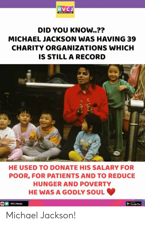 Google, Memes, and Michael Jackson: RVCJ  DID YOU KNOW..??  MICHAEL JACKSON WAS HAVING 39  CHARITY ORGANIZATIONS WHICH  IS STILL A RECORD  つつ  HE USED TO DONATE HIS SALARY FOR  POOR, FOR PATIENTS AND TO REDUCE  HUNGER AND POVERTY  HE WAS A GODLY SOUL  RVC Media  Google Pay Michael Jackson!