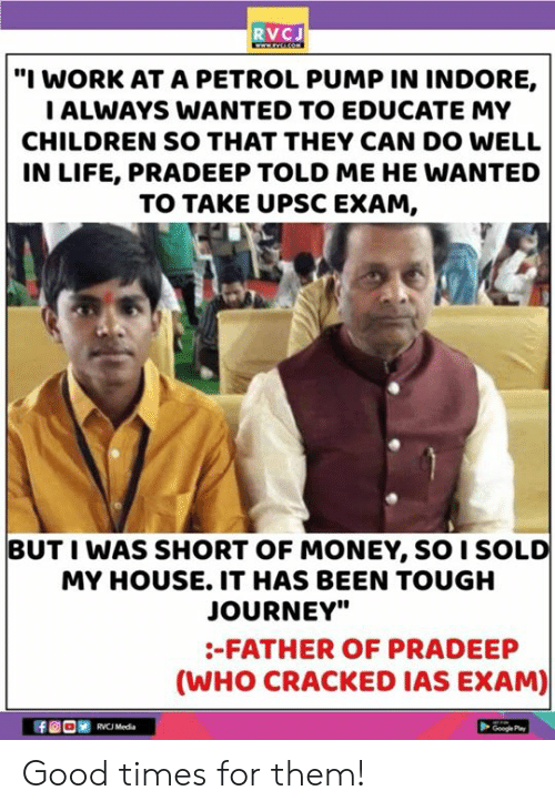 "Children, Journey, and Life: RVCJ  ""I WORK AT A PETROL PUMP IN INDORE,  ALWAYS WANTED TO EDUCATE MY  CHILDREN SO THAT THEY CAN DO WELL  IN LIFE, PRADEEP TOLD ME HE WANTED  TO TAKE UPSC EXAM,  BUT I WAS SHORT OF MONEY, SO I SOLD  MY HOUSE. IT HAS BEEN TOUGH  JOURNEY""  -FATHER OF PRADEEP  (WHO CRACKED IAS EXAM)  RVC Media  Googe Pa Good times for them!"